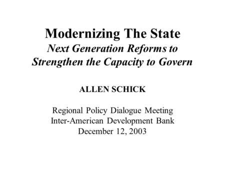Modernizing The State Next Generation Reforms to Strengthen the Capacity to Govern ALLEN SCHICK Regional Policy Dialogue Meeting Inter-American Development.