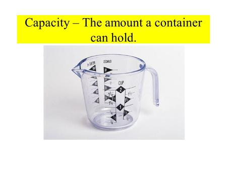 Capacity – The amount a container can hold.. Customary Measure - Capacity The following are customary units for measuring capacity 1 cup (c)= 8 fluid.
