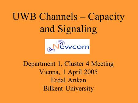 UWB Channels – Capacity and Signaling Department 1, Cluster 4 Meeting Vienna, 1 April 2005 Erdal Arıkan Bilkent University.