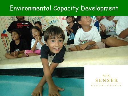 Environmental Capacity Development. Six Senses Resorts & Spas Core Purpose: To create innovative and enriching experiences in a sustainable environment.