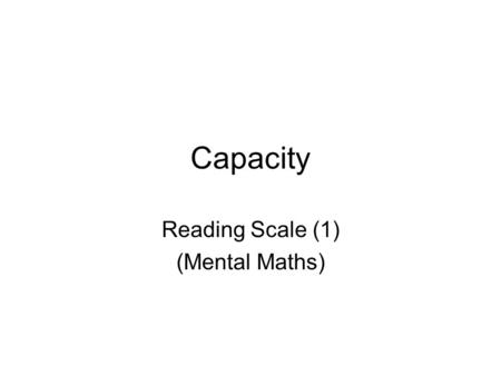 Capacity Reading Scale (1) (Mental Maths). Reading Scale (1) 100 200 300 400 500 600 700 800 900 1000 ml What fraction of a litre is shown each time?