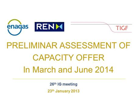 PRELIMINAR ASSESSMENT OF CAPACITY OFFER In March and June 2014 26 th IG meeting 23 th January 2013.