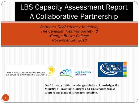 1 Partners: Deaf Literacy Initiative, The Canadian Hearing Society & George Brown College November 24, 2010 LBS Capacity Assessment Report A Collaborative.
