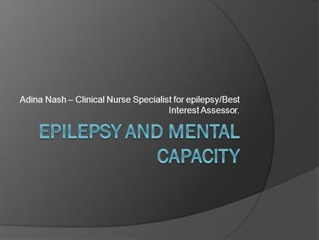 Adina Nash – Clinical Nurse Specialist for epilepsy/Best Interest Assessor.
