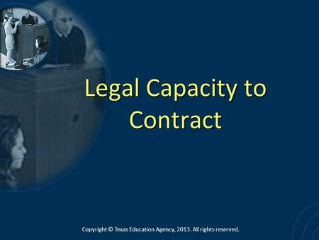 Legal Capacity to Contract Copyright © Texas Education Agency, 2013. All rights reserved.