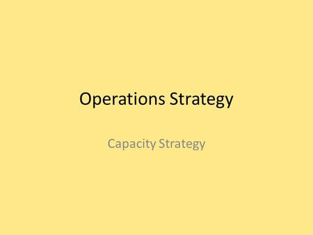 Operations Strategy Capacity Strategy. Quality Performance objectives Dependability Supply Networks Process Technology Development and Organization Speed.