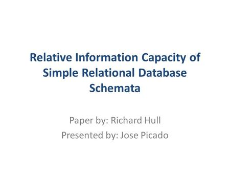 Relative Information Capacity of Simple Relational Database Schemata Paper by: Richard Hull Presented by: Jose Picado.