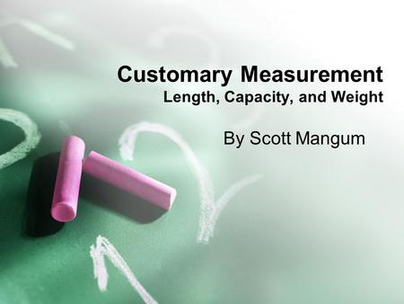 Customary Measurement Length, Capacity, and Weight By Scott Mangum.