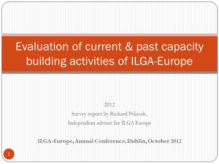 2012 Survey report by Richard Polacek, Independent advisor for ILGA Europe ILGA-Europe, Annual Conference, Dublin, October 2012 Evaluation of current &