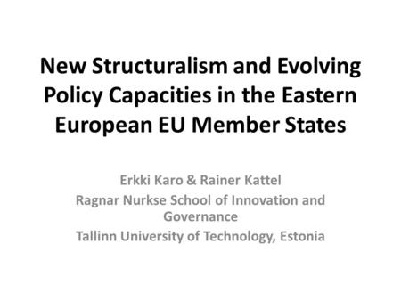 New Structuralism and Evolving Policy Capacities in the Eastern European EU Member States Erkki Karo & Rainer Kattel Ragnar Nurkse School of Innovation.
