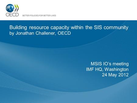 Building resource capacity within the SIS community by Jonathan Challener, OECD MSIS IOs meeting IMF HQ, Washington 24 May 2012.