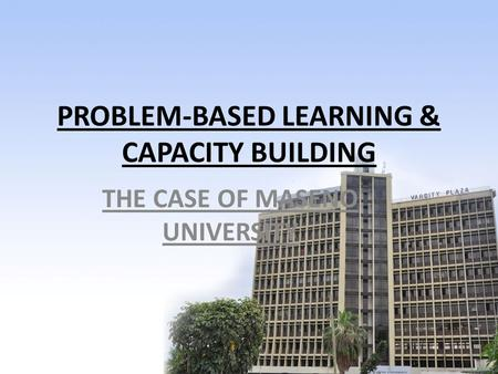 PROBLEM-BASED LEARNING & CAPACITY BUILDING THE CASE OF MASENO UNIVERSITY.