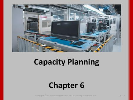 Capacity Planning Chapter 6 06 - 01Copyright ©2013 Pearson Education, Inc. publishing as Prentice Hall.