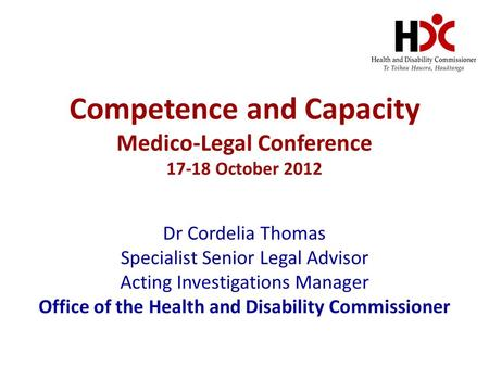 Competence and Capacity Medico-Legal Conference 17-18 October 2012 Dr Cordelia Thomas Specialist Senior Legal Advisor Acting Investigations Manager Office.