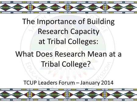 The Importance of Building Research Capacity at Tribal Colleges: What Does Research Mean at a Tribal College? TCUP Leaders Forum – January 2014.