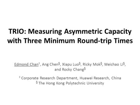 TRIO: Measuring Asymmetric Capacity with Three Minimum Round-trip Times Edmond Chan, Ang Chen §, Xiapu Luo §, Ricky Mok §, Weichao Li §, and Rocky Chang.