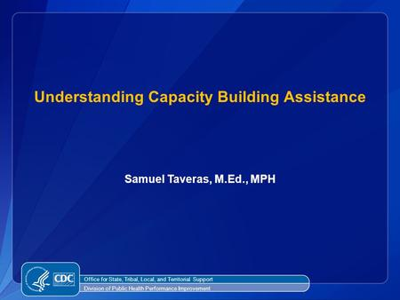 Samuel Taveras, M.Ed., MPH Understanding Capacity Building Assistance Office for State, Tribal, Local, and Territorial Support Division of Public Health.