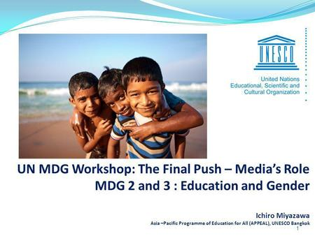 UN MDG Workshop: The Final Push – Medias Role MDG 2 and 3 : Education and Gender Ichiro Miyazawa Asia –Pacific Programme of Education for All (APPEAL),