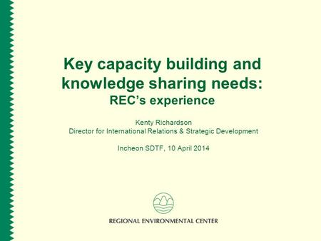 Key capacity building and knowledge sharing needs: RECs experience Kenty Richardson Director for International Relations & Strategic Development Incheon.