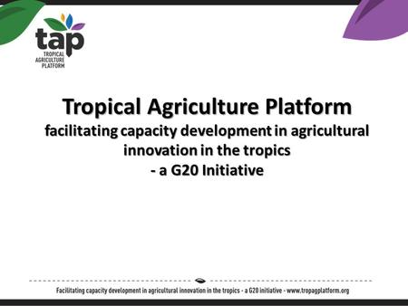 Tropical Agriculture Platform facilitating capacity development in agricultural innovation in the tropics - a G20 Initiative.