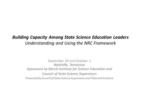 Building Capacity Among State Science Education Leaders Understanding and Using the NRC Framework September 30 and October 1 Nashville, Tennessee Sponsored.