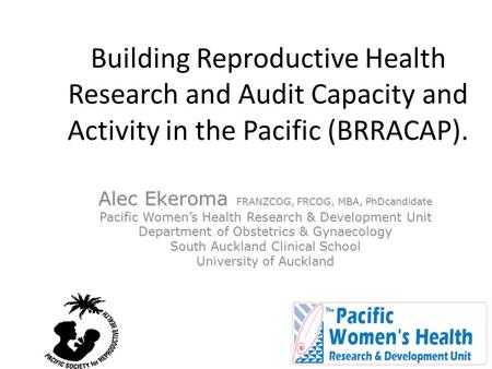 Building Reproductive Health Research and Audit Capacity and Activity in the Pacific (BRRACAP). Alec Ekeroma FRANZCOG, FRCOG, MBA, PhDcandidate Pacific.