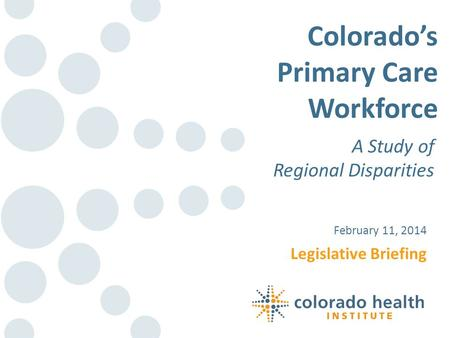 Legislative Briefing February 11, 2014 Colorados Primary Care Workforce A Study of Regional Disparities.