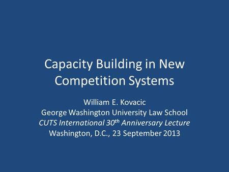 Capacity Building in New Competition Systems William E. Kovacic George Washington University Law School CUTS International 30 th Anniversary Lecture Washington,