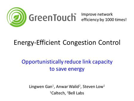 Energy-Efficient Congestion Control Opportunistically reduce link capacity to save energy Lingwen Gan 1, Anwar Walid 2, Steven Low 1 1 Caltech, 2 Bell.