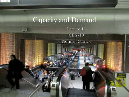 Capacity and Demand Lecture 16 CE 2710 Norman Garrick.
