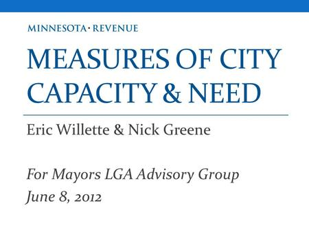 MEASURES OF CITY CAPACITY & NEED Eric Willette & Nick Greene For Mayors LGA Advisory Group June 8, 2012.