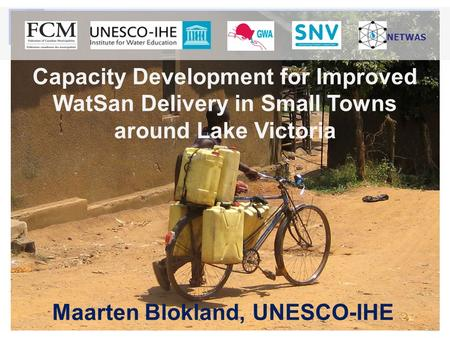 Capacity Development for Improved WatSan Delivery in Small Towns around Lake Victoria Maarten Blokland, UNESCO-IHE NETWAS.