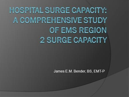 James E.M. Bender, BS, EMT-P. Qualitative Study EMS Region 2 of Illinois What is surge capacity? Are there any standards of surge capacity (met?) Barriers.