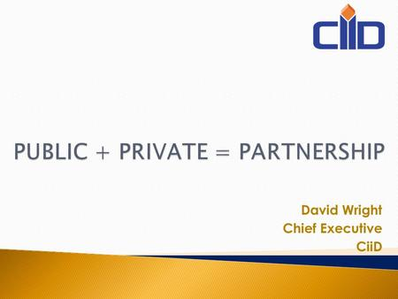 David Wright Chief Executive CiiD. Public Interest Public sector Private sector PPP Structure.