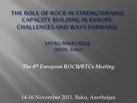 1 The 4 th European ROCB/RTCs Meeting 14-16 November 2011, Baku, Azerbaijan.