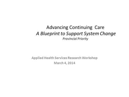 Advancing Continuing Care A Blueprint to Support System Change Provincial Priority Applied Health Services Research Workshop March 4, 2014.