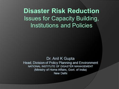 Disaster Risk Reduction Issues for Capacity Building, Institutions and Policies Dr. Anil K Gupta Head, Division of Policy Planning and Environment NATIONAL.