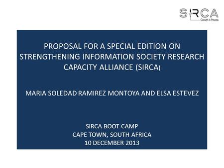 PROPOSAL FOR A SPECIAL EDITION ON STRENGTHENING INFORMATION SOCIETY RESEARCH CAPACITY ALLIANCE (SIRCA ) MARIA SOLEDAD RAMIREZ MONTOYA AND ELSA ESTEVEZ.