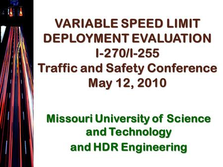VARIABLE SPEED LIMIT DEPLOYMENT EVALUATION I-270/I-255 Traffic and Safety Conference May 12, 2010 Missouri University of Science and Technology and HDR.