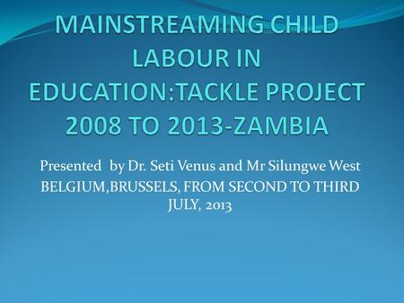 Presented by Dr. Seti Venus and Mr Silungwe West BELGIUM,BRUSSELS, FROM SECOND TO THIRD JULY, 2013.