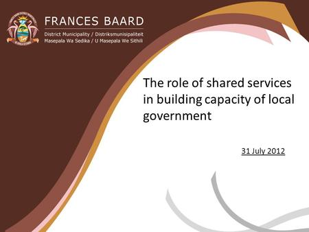 The role of shared services in building capacity of local government 31 July 2012.