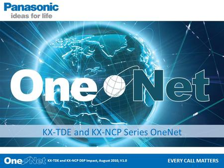 KX-TDE and KX-NCP DSP Impact, August 2010, V1.0 EVERY CALL MATTERS KX-TDE and KX-NCP Series OneNet.