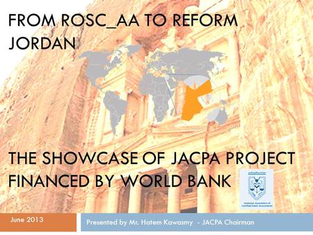 FROM ROSC_AA TO REFORM JORDAN THE SHOWCASE OF JACPA PROJECT FINANCED BY WORLD BANK Presented by Mr. Hatem Kawasmy - JACPA Chairman June 2013.