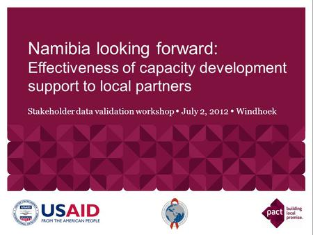 Stakeholder data validation workshop July 2, 2012 Windhoek Namibia looking forward: Effectiveness of capacity development support to local partners.