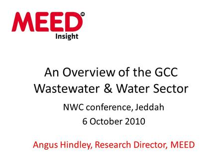 An Overview of the GCC Wastewater & Water Sector NWC conference, Jeddah 6 October 2010 Angus Hindley, Research Director, MEED.