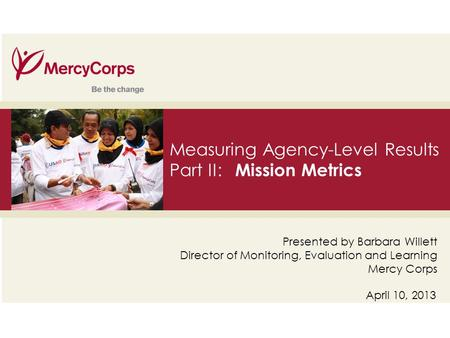 35 Measuring Agency-Level Results Part II: Mission Metrics April 10, 2013 Presented by Barbara Willett Director of Monitoring, Evaluation and Learning.