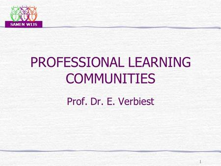 SAMEN WIJS PROFESSIONAL LEARNING COMMUNITIES Prof. Dr. E. Verbiest 1.