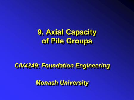 9. Axial Capacity of Pile Groups CIV4249: Foundation Engineering Monash University CIV4249: Foundation Engineering Monash University.