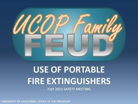 UNIVERSITY OF CALIFORNIA, OFFICE OF THE PRESIDENT USE OF PORTABLE FIRE EXTINGUISHERS JULY 2011 SAFETY MEETING.