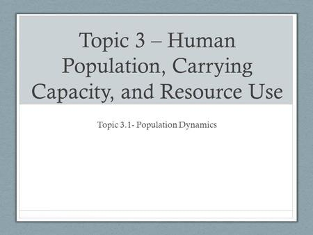 Topic 3 – Human Population, Carrying Capacity, and Resource Use Topic 3.1- Population Dynamics.